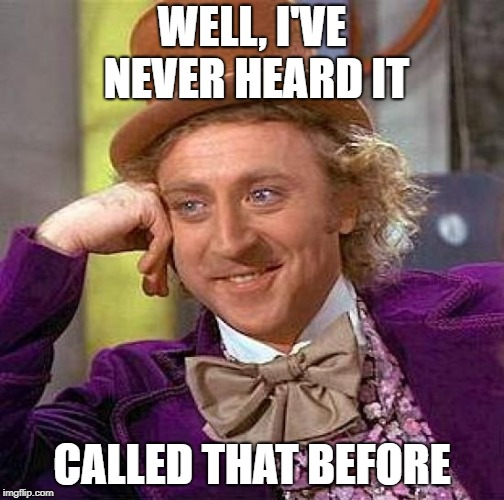 Creepy Condescending Wonka Meme | WELL, I'VE NEVER HEARD IT CALLED THAT BEFORE | image tagged in memes,creepy condescending wonka | made w/ Imgflip meme maker