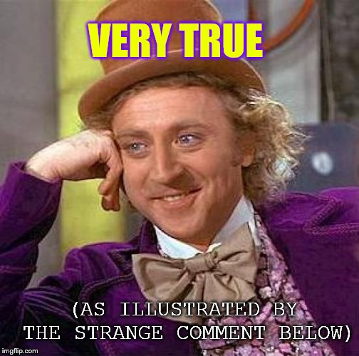 Creepy Condescending Wonka Meme | VERY TRUE (AS ILLUSTRATED BY THE STRANGE COMMENT BELOW) | image tagged in memes,creepy condescending wonka | made w/ Imgflip meme maker