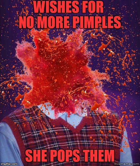 WISHES FOR NO MORE PIMPLES SHE POPS THEM | made w/ Imgflip meme maker