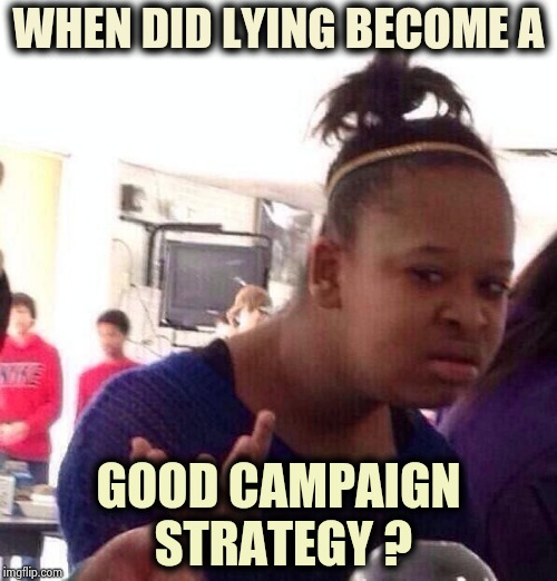 Election Day can't come soon enough (part 3) | WHEN DID LYING BECOME A GOOD CAMPAIGN STRATEGY ? | image tagged in memes,black girl wat,politicians suck,lying,no u,corruption | made w/ Imgflip meme maker