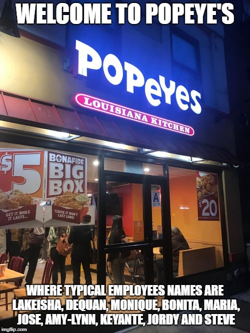 Popeyes | WELCOME TO POPEYE'S WHERE TYPICAL EMPLOYEES NAMES ARE LAKEISHA, DEQUAN, MONIQUE, BONITA, MARIA, JOSE, AMY-LYNN, KEYANTE, JORDY AND STEVE | image tagged in popeyes | made w/ Imgflip meme maker