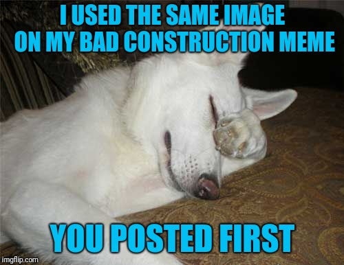 I USED THE SAME IMAGE ON MY BAD CONSTRUCTION MEME YOU POSTED FIRST | made w/ Imgflip meme maker