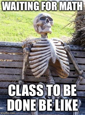 Waiting Skeleton |  WAITING FOR MATH; CLASS TO BE DONE BE LIKE | image tagged in memes,waiting skeleton | made w/ Imgflip meme maker