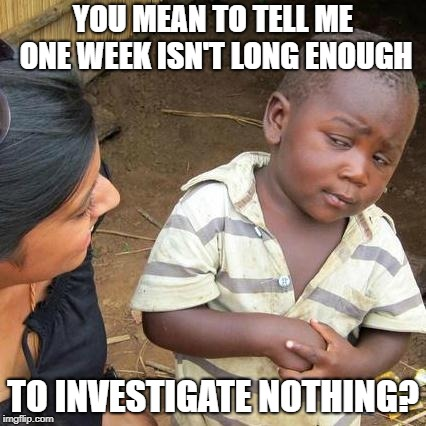 Third World Skeptical Kid Meme | YOU MEAN TO TELL ME ONE WEEK ISN'T LONG ENOUGH TO INVESTIGATE NOTHING? | image tagged in memes,third world skeptical kid | made w/ Imgflip meme maker