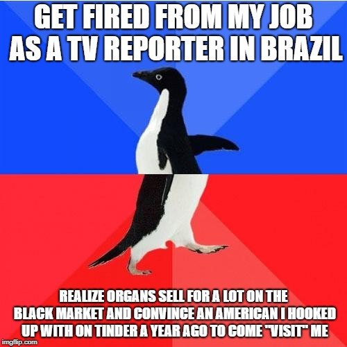 Socially Awkward Awesome Penguin | GET FIRED FROM MY JOB AS A TV REPORTER IN BRAZIL REALIZE ORGANS SELL FOR A LOT ON THE BLACK MARKET AND CONVINCE AN AMERICAN I HOOKED UP WITH | image tagged in memes,socially awkward awesome penguin,AdviceAnimals | made w/ Imgflip meme maker