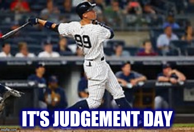 aaron judge  | IT'S JUDGEMENT DAY | image tagged in aaron judge | made w/ Imgflip meme maker