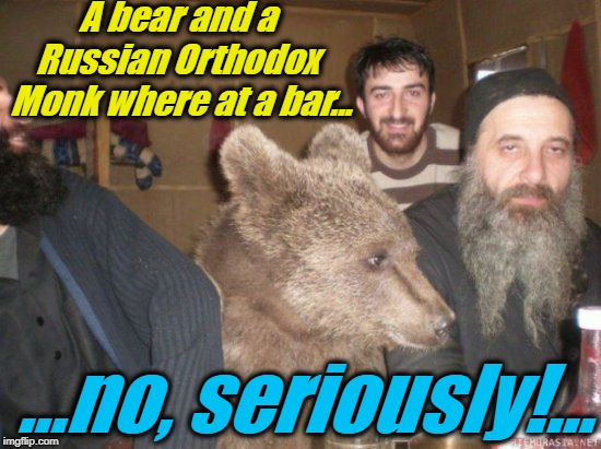 Meanwhile in Russia...yes, Russia.... |  A bear and a Russian Orthodox  Monk where at a bar... ...no, seriously!... | image tagged in meanwhile in russia 1,memes,evilmandoevil,funny,meanwhile in russia,bar jokes | made w/ Imgflip meme maker