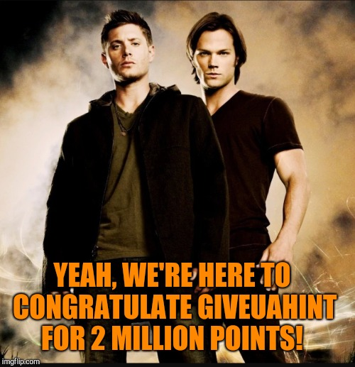 You're gonna blow past me again soon, dangit lol.  You rock :-)  | YEAH, WE'RE HERE TO CONGRATULATE GIVEUAHINT FOR 2 MILLION POINTS! | image tagged in giveuahint,jbmemegeek,sam winchester,dean winchester,supernatural | made w/ Imgflip meme maker