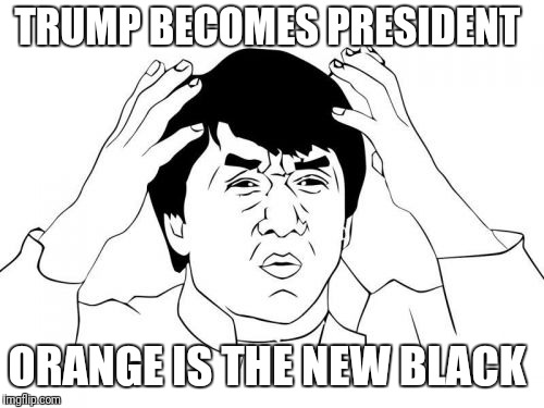 Jackie Chan WTF | TRUMP BECOMES PRESIDENT ORANGE IS THE NEW BLACK | image tagged in memes,jackie chan wtf | made w/ Imgflip meme maker