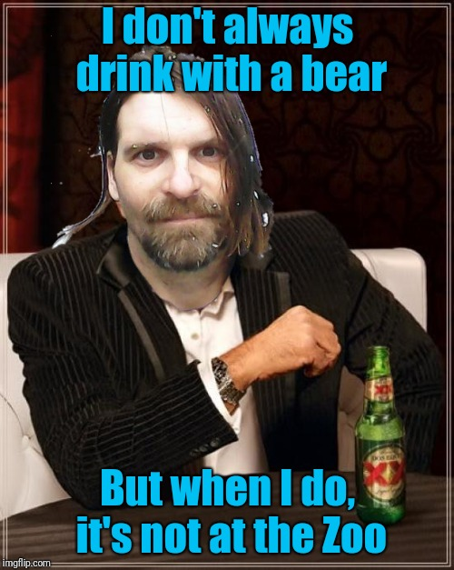 The Most Interesting Man In The World Meme | I don't always drink with a bear But when I do, it's not at the Zoo | image tagged in memes,the most interesting man in the world | made w/ Imgflip meme maker