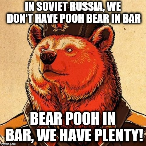 soviet bear | IN SOVIET RUSSIA, WE DON'T HAVE POOH BEAR IN BAR BEAR POOH IN BAR, WE HAVE PLENTY! | image tagged in soviet bear | made w/ Imgflip meme maker