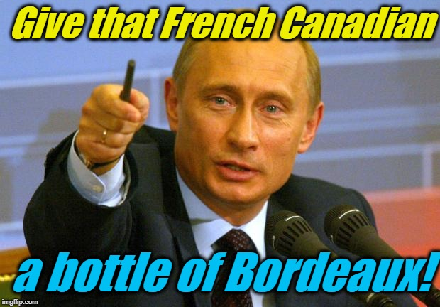 Good Guy Putin Meme | Give that French Canadian a bottle of Bordeaux! | image tagged in memes,good guy putin | made w/ Imgflip meme maker