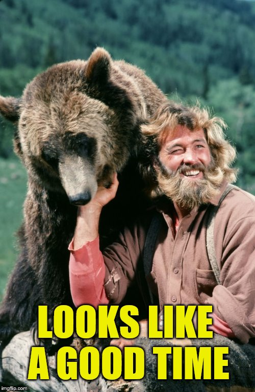 Grizzly adams | LOOKS LIKE A GOOD TIME | image tagged in grizzly adams | made w/ Imgflip meme maker