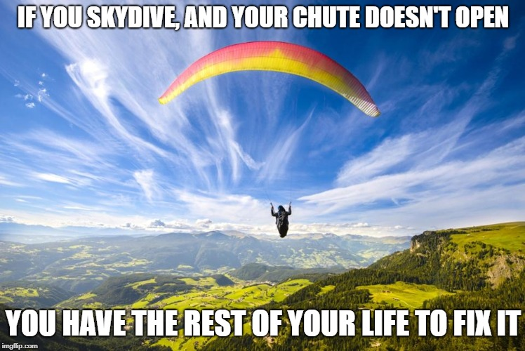 Parachute |  IF YOU SKYDIVE, AND YOUR CHUTE DOESN'T OPEN; YOU HAVE THE REST OF YOUR LIFE TO FIX IT | image tagged in parachute | made w/ Imgflip meme maker