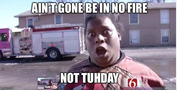 Not-today | AIN'T GONE BE IN NO FIRE NOT TUHDAY | image tagged in not-today | made w/ Imgflip meme maker