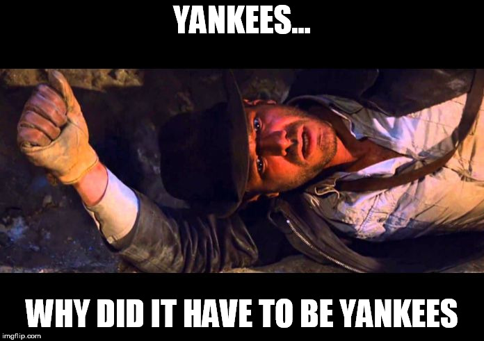 Indiana Jones Why'd It Have to be Snakes |  YANKEES... WHY DID IT HAVE TO BE YANKEES | image tagged in indiana jones why'd it have to be snakes | made w/ Imgflip meme maker