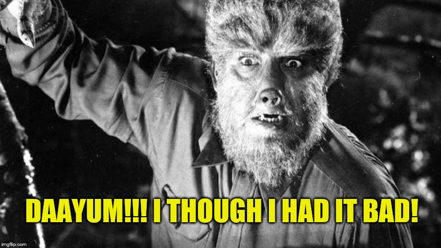 The Wolf Man | DAAYUM!!! I THOUGH I HAD IT BAD! | image tagged in the wolf man | made w/ Imgflip meme maker