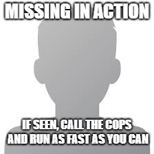 MISSING IN ACTION IF SEEN, CALL THE COPS AND RUN AS FAST AS YOU CAN | image tagged in anonymous | made w/ Imgflip meme maker