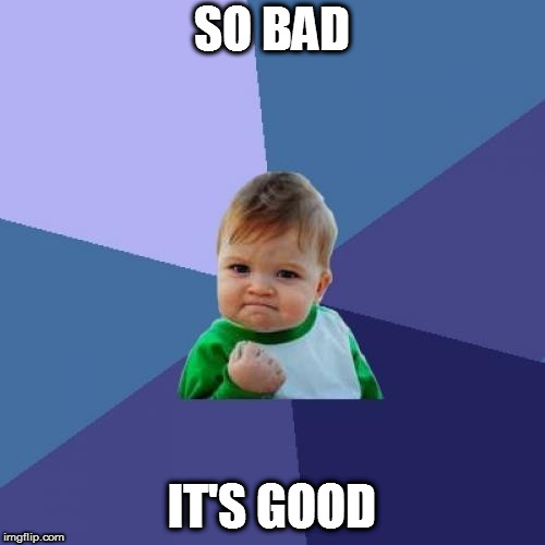 Success Kid Meme | SO BAD IT'S GOOD | image tagged in memes,success kid | made w/ Imgflip meme maker