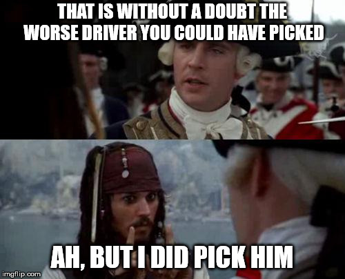 Jack Sparrow you have heard of me | THAT IS WITHOUT A DOUBT THE WORSE DRIVER YOU COULD HAVE PICKED AH, BUT I DID PICK HIM | image tagged in jack sparrow you have heard of me | made w/ Imgflip meme maker
