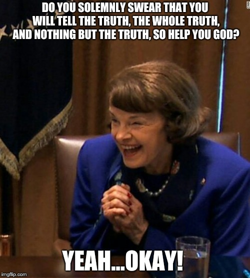 DO YOU SOLEMNLY SWEAR THAT YOU WILL TELL THE TRUTH, THE WHOLE TRUTH, AND NOTHING BUT THE TRUTH, SO HELP YOU GOD? YEAH...OKAY! | image tagged in dianne feinstein shlomo hand rubbing | made w/ Imgflip meme maker
