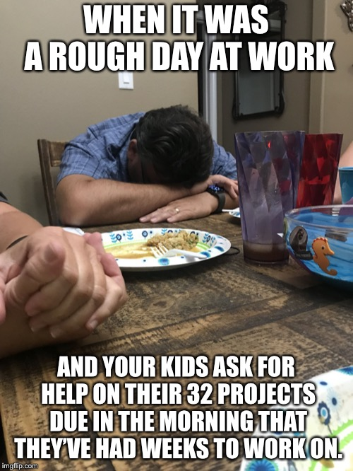Rough Day |  WHEN IT WAS A ROUGH DAY AT WORK; AND YOUR KIDS ASK FOR HELP ON THEIR 32 PROJECTS DUE IN THE MORNING THAT THEY'VE HAD WEEKS TO WORK ON. | image tagged in memes,funny,kids,bad day at work,homework | made w/ Imgflip meme maker