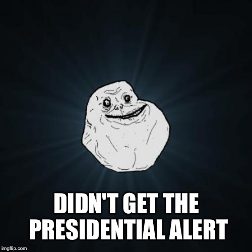Forever Alone Meme | DIDN'T GET THE PRESIDENTIAL ALERT | image tagged in memes,forever alone | made w/ Imgflip meme maker