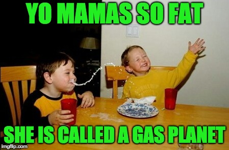 Yo Mamas So Fat Meme | YO MAMAS SO FAT SHE IS CALLED A GAS PLANET | image tagged in memes,yo mamas so fat | made w/ Imgflip meme maker