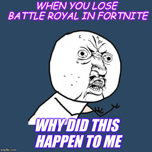 Y U No Meme | WHEN YOU LOSE BATTLE ROYAL IN FORTNITE WHY DID THIS HAPPEN TO ME | image tagged in memes,y u no | made w/ Imgflip meme maker