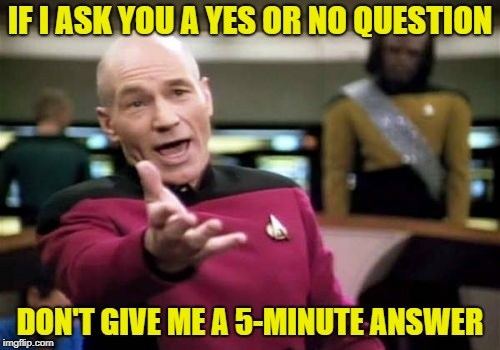 Keep it short | IF I ASK YOU A YES OR NO QUESTION DON'T GIVE ME A 5-MINUTE ANSWER | image tagged in memes,picard wtf,rambling relatives,annoying people,too much talking | made w/ Imgflip meme maker