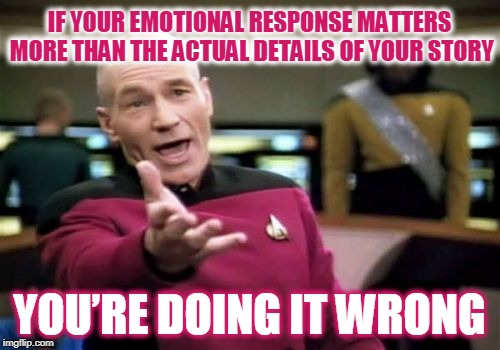 Picard Wtf Meme | IF YOUR EMOTIONAL RESPONSE MATTERS MORE THAN THE ACTUAL DETAILS OF YOUR STORY YOU'RE DOING IT WRONG | image tagged in memes,picard wtf | made w/ Imgflip meme maker