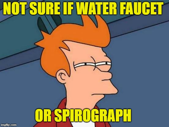 Futurama Fry Meme | NOT SURE IF WATER FAUCET OR SPIROGRAPH | image tagged in memes,futurama fry | made w/ Imgflip meme maker