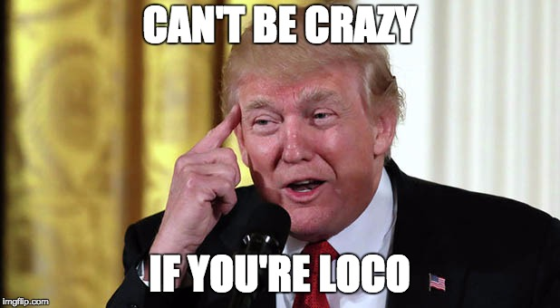 Loco Trumpo | CAN'T BE CRAZY IF YOU'RE LOCO | image tagged in trump stable genius,trump,loco,crazy,con | made w/ Imgflip meme maker
