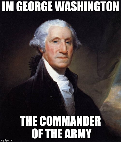 George Washington | IM GEORGE WASHINGTON THE COMMANDER OF THE ARMY | image tagged in memes,george washington | made w/ Imgflip meme maker