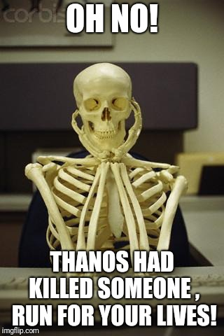 Waiting Skeleton | OH NO! THANOS HAD KILLED SOMEONE , RUN FOR YOUR LIVES! | image tagged in waiting skeleton | made w/ Imgflip meme maker