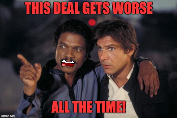 lando and han | THIS DEAL GETS WORSE ALL THE TIME! | image tagged in lando and han | made w/ Imgflip meme maker