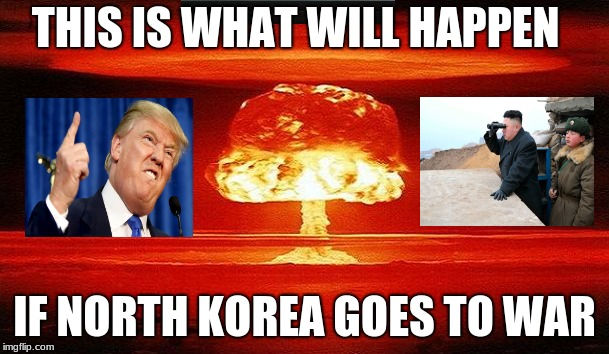 Nuclear Bomb Mind Blown | THIS IS WHAT WILL HAPPEN IF NORTH KOREA GOES TO WAR | image tagged in nuclear bomb mind blown | made w/ Imgflip meme maker
