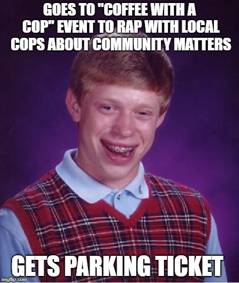 "Bad Luck Brian Meme | GOES TO ""COFFEE WITH A COP"" EVENT TO RAP WITH LOCAL COPS ABOUT COMMUNITY MATTERS GETS PARKING TICKET 