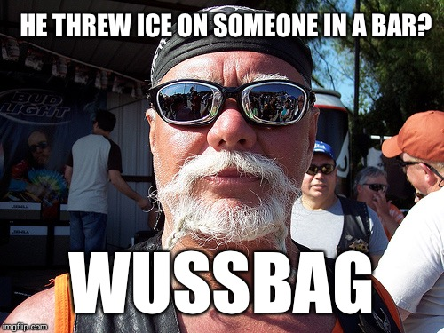 Tough Guy Wanna Be | HE THREW ICE ON SOMEONE IN A BAR? WUSSBAG | image tagged in memes,tough guy wanna be | made w/ Imgflip meme maker