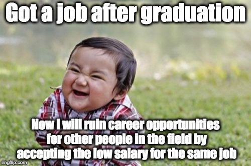 After graduation | Got a job after graduation Now I will ruin career opportunities for other people in the field by accepting the low salary for the same job | image tagged in memes,career,job,opportunity,graduation,salary | made w/ Imgflip meme maker