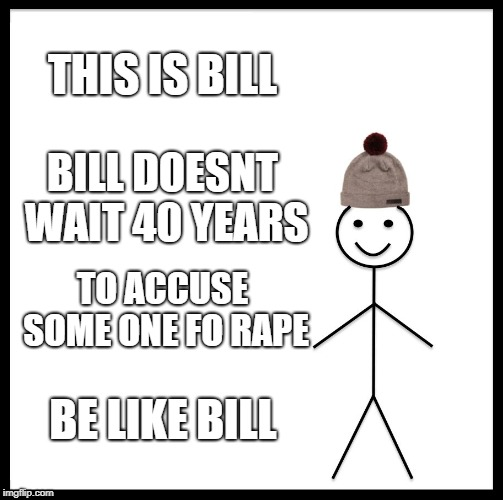 Be Like Bill Meme | THIS IS BILL BILL DOESNT WAIT 40 YEARS TO ACCUSE SOME ONE FO **PE BE LIKE BILL | image tagged in memes,be like bill | made w/ Imgflip meme maker
