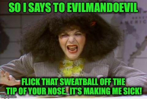 SO I SAYS TO EVILMANDOEVIL FLICK THAT SWEATBALL OFF THE TIP OF YOUR NOSE.  IT'S MAKING ME SICK! | made w/ Imgflip meme maker