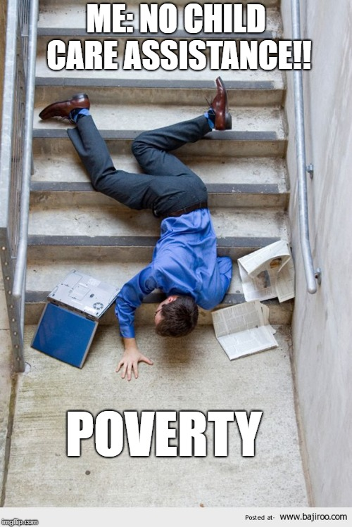 Guy Falling Down Stairs |  ME: NO CHILD CARE ASSISTANCE!! POVERTY | image tagged in guy falling down stairs | made w/ Imgflip meme maker