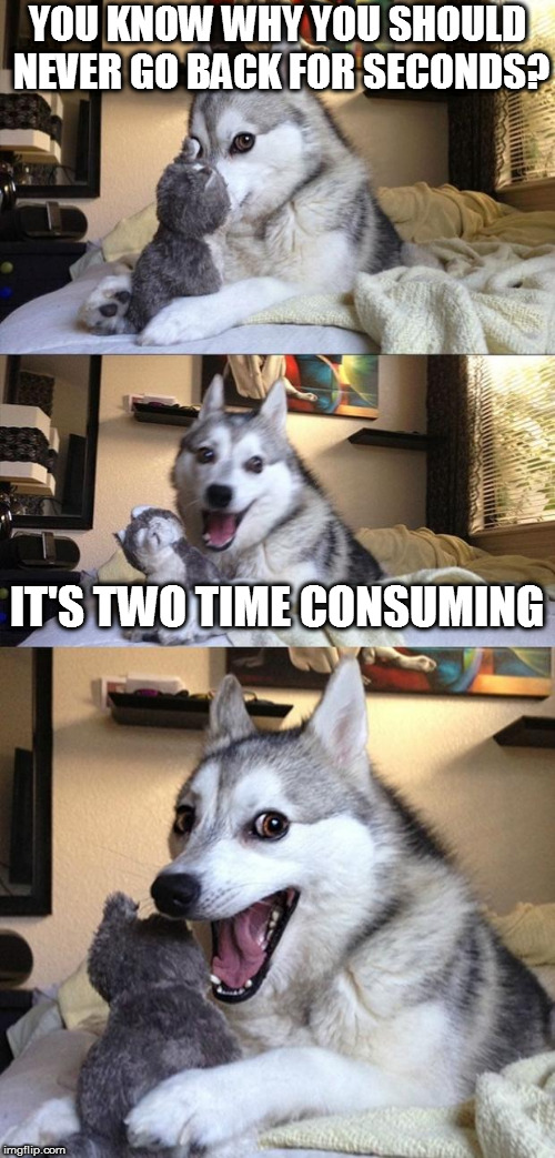 Came up with this joke myself, which just makes me groan even more... | YOU KNOW WHY YOU SHOULD NEVER GO BACK FOR SECONDS? IT'S TWO TIME CONSUMING | image tagged in memes,bad joke dog | made w/ Imgflip meme maker