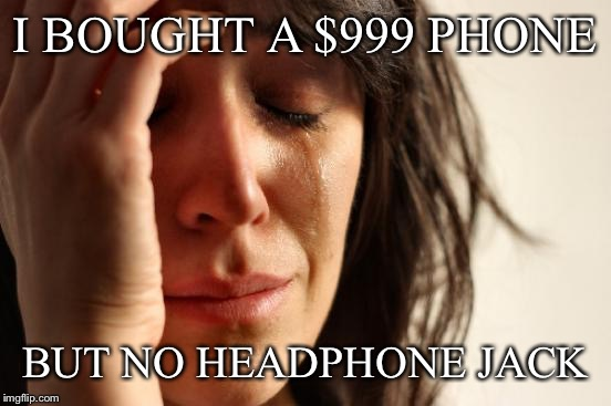 First World Problems Meme | I BOUGHT A $999 PHONE BUT NO HEADPHONE JACK | image tagged in memes,first world problems | made w/ Imgflip meme maker