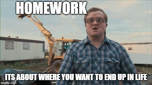 Trailer Park Boys Bubbles | HOMEWORK ITS ABOUT WHERE YOU WANT TO END UP IN LIFE | image tagged in memes,trailer park boys bubbles | made w/ Imgflip meme maker
