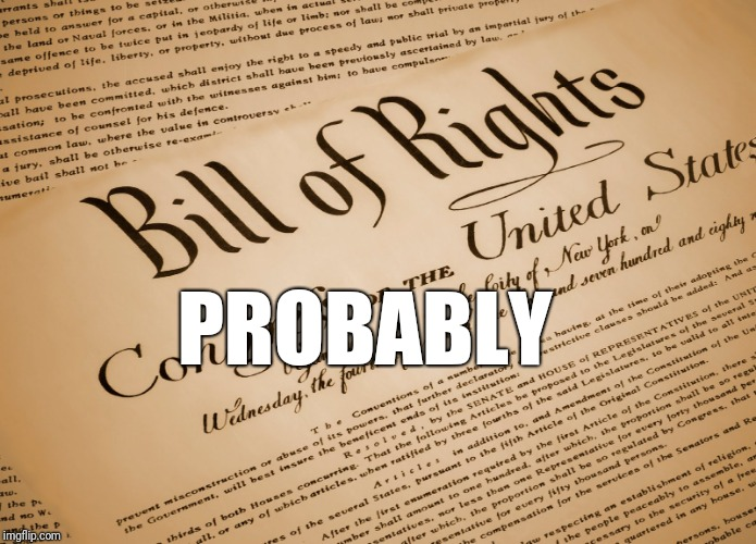 Bill of Rights | PROBABLY | image tagged in bill of rights | made w/ Imgflip meme maker