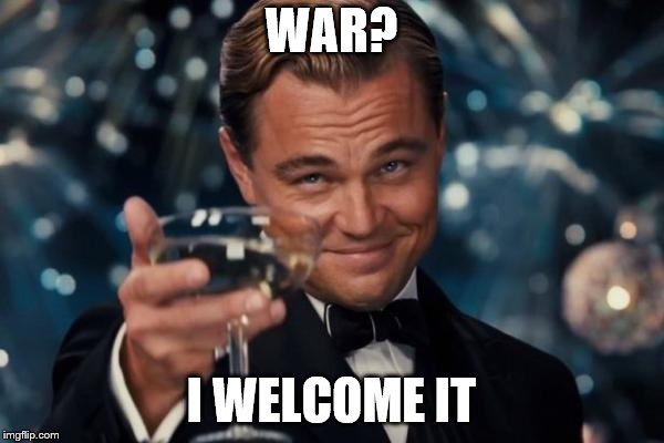 Leonardo Dicaprio Cheers Meme | WAR? I WELCOME IT | image tagged in memes,leonardo dicaprio cheers | made w/ Imgflip meme maker