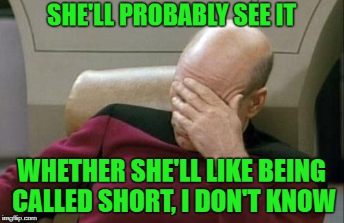 Captain Picard Facepalm Meme | SHE'LL PROBABLY SEE IT WHETHER SHE'LL LIKE BEING CALLED SHORT, I DON'T KNOW | image tagged in memes,captain picard facepalm | made w/ Imgflip meme maker