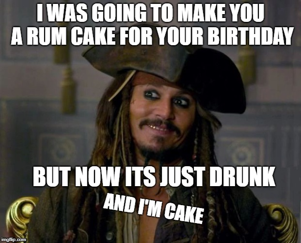 always drink resparrowingly | I WAS GOING TO MAKE YOU A RUM CAKE FOR YOUR BIRTHDAY BUT NOW ITS JUST DRUNK AND I'M CAKE | image tagged in jack sparrow,captain jack sparrow,happy birthday | made w/ Imgflip meme maker